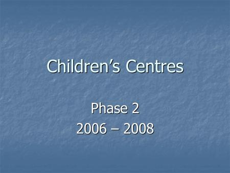 Children's Centres Phase 2 2006 – 2008. Government Aims Our aim is to improve outcomes for all young children and in particular to close the gap between.