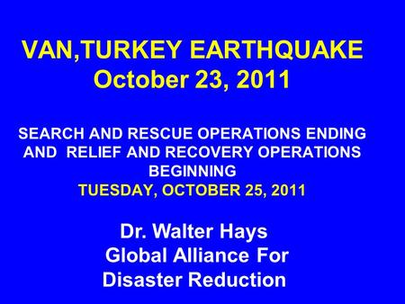 VAN,TURKEY EARTHQUAKE October 23, 2011 SEARCH AND RESCUE OPERATIONS ENDING AND RELIEF AND RECOVERY OPERATIONS BEGINNING TUESDAY, OCTOBER 25, 2011 Dr. Walter.