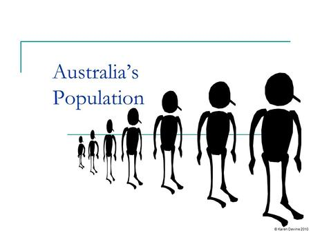 Australia's Population © Karen Devine 2010 Current and Future Population Trends Australia's population is described as ageing. There are growing numbers.