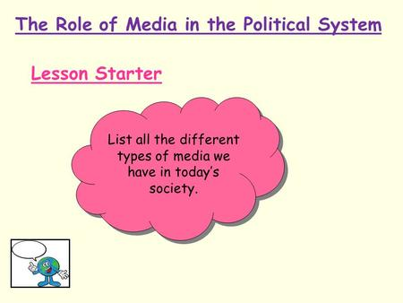 The Role of Media in the Political System Lesson Starter List all the different types of media we have in today's society.