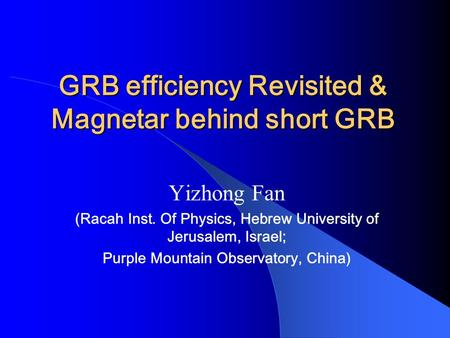 GRB efficiency Revisited & Magnetar behind short GRB Yizhong Fan (Racah Inst. Of Physics, Hebrew University of Jerusalem, Israel; Purple Mountain Observatory,