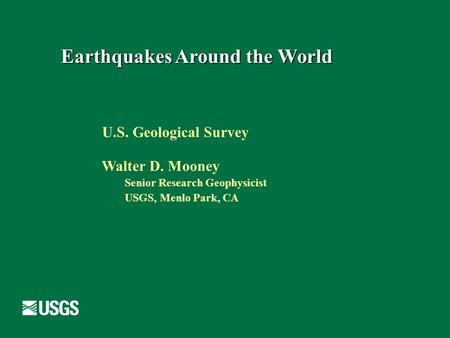 Earthquakes Around the World U.S. Geological Survey Walter D. Mooney Senior Research Geophysicist USGS, Menlo Park, CA.