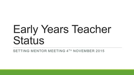 Early Years Teacher Status SETTING MENTOR MEETING 4 TH NOVEMBER 2015.