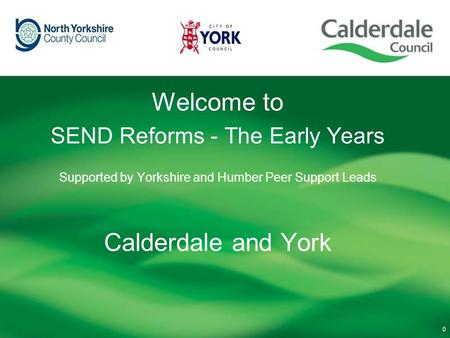 Welcome to SEND Reforms - The Early Years Supported by Yorkshire and Humber Peer Support Leads Calderdale and York 0.