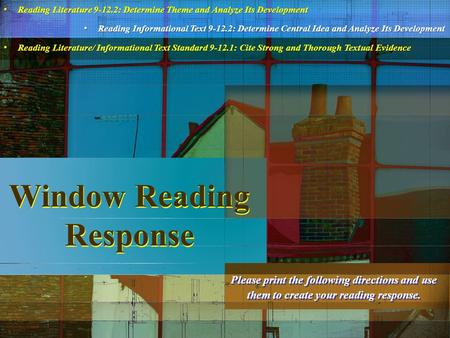 Window Reading Response Please print the following directions and use them to create your reading response. Reading Literature 9-12.2: Determine Theme.