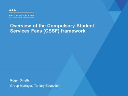 Overview of the Compulsory Student Services Fees (CSSF) framework Roger Smyth Group Manager, Tertiary Education.