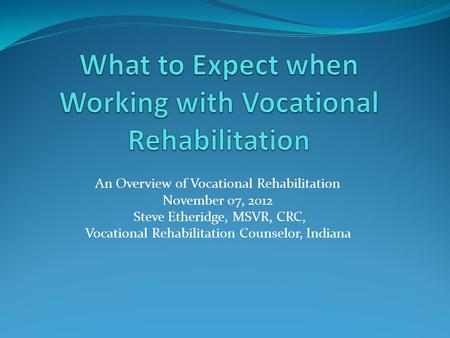 An Overview of Vocational Rehabilitation November 07, 2012 Steve Etheridge, MSVR, CRC, Vocational Rehabilitation Counselor, Indiana.
