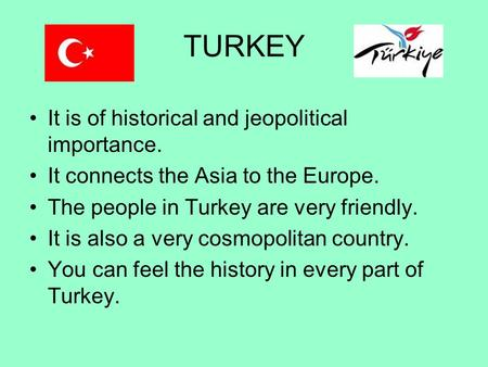 TURKEY It is of historical and jeopolitical importance. It connects the Asia to the Europe. The people in Turkey are very friendly. It is also a very cosmopolitan.