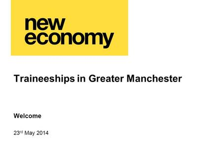 Traineeships in Greater Manchester 23 rd May 2014 Welcome.
