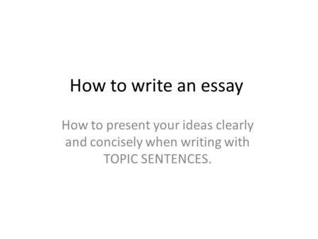 How to write an essay How to present your ideas clearly and concisely when writing with TOPIC SENTENCES.