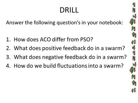 DRILL Answer the following question's in your notebook: 1.How does ACO differ from PSO? 2.What does positive feedback do in a swarm? 3.What does negative.
