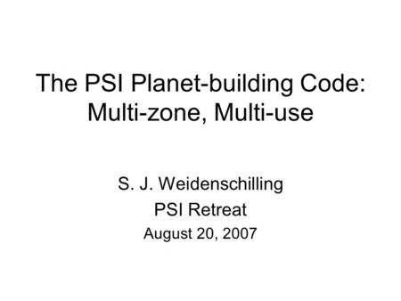 The PSI Planet-building Code: Multi-zone, Multi-use S. J. Weidenschilling PSI Retreat August 20, 2007.