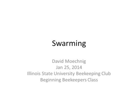 Swarming David Moechnig Jan 25, 2014 Illinois State University Beekeeping Club Beginning Beekeepers Class.