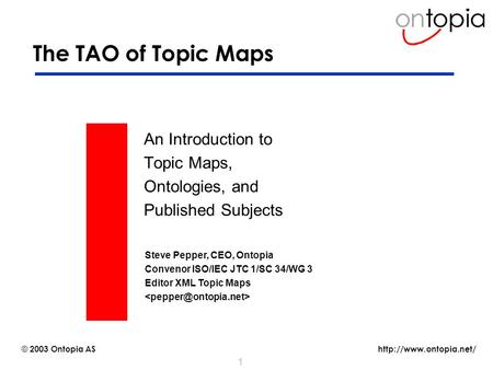 © 2003 Ontopia AS 1 The TAO of Topic Maps An Introduction to Topic Maps, Ontologies, and Published Subjects Steve Pepper, CEO,