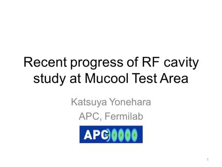 Recent progress of RF cavity study at Mucool Test Area Katsuya Yonehara APC, Fermilab 1.