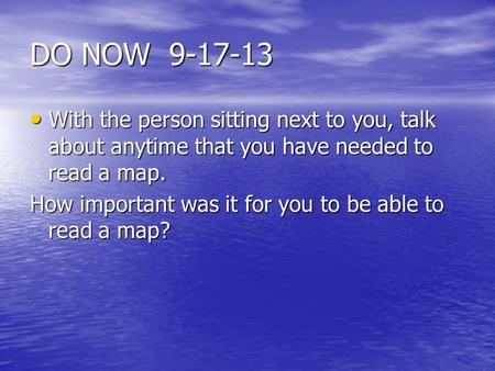 DO NOW 9-17-13 With the person sitting next to you, talk about anytime that you have needed to read a map. With the person sitting next to you, talk about.