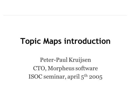Topic Maps introduction Peter-Paul Kruijsen CTO, Morpheus software ISOC seminar, april 5 th 2005.