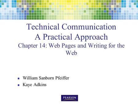 Technical Communication A Practical Approach Chapter 14: Web Pages and Writing for the Web William Sanborn Pfeiffer Kaye Adkins.