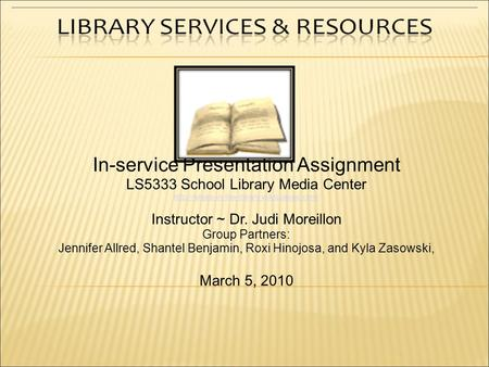 In-service Presentation Assignment LS5333 School Library Media Center  Instructor ~ Dr. Judi Moreillon Group.