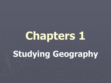 Chapters 1 Studying Geography. WHY are you in this room???