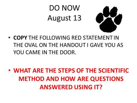 DO NOW August 13 COPY THE FOLLOWING RED STATEMENT IN THE OVAL ON THE HANDOUT I GAVE YOU AS YOU CAME IN THE DOOR. WHAT ARE THE STEPS OF THE SCIENTIFIC METHOD.