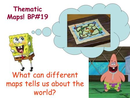 What can different maps tells us about the world? Thematic Maps! BP#19.