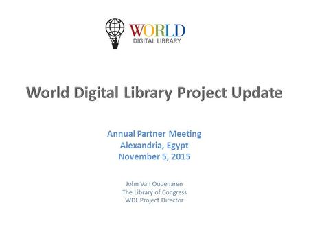 Annual Partner Meeting Alexandria, Egypt November 5, 2015 John Van Oudenaren The Library of Congress WDL Project Director.