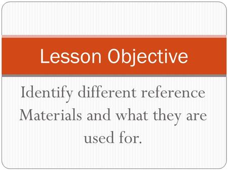Identify different reference Materials and what they are used for. Lesson Objective.