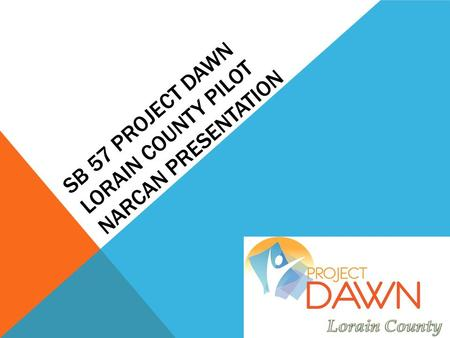 SB 57 PROJECT DAWN LORAIN COUNTY PILOT NARCAN PRESENTATION.