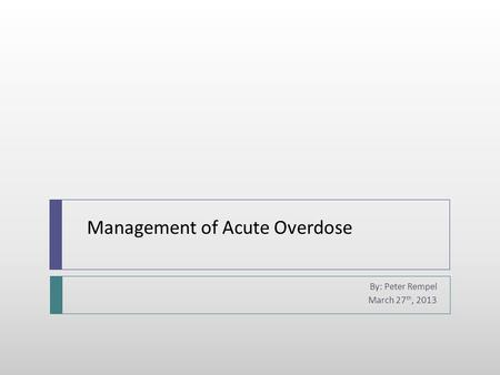 Management of Acute Overdose By: Peter Rempel March 27 th, 2013.