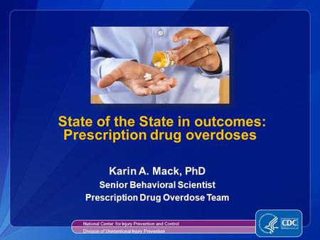 State of the State in outcomes: Prescription drug overdoses Karin A. Mack, PhD Senior Behavioral Scientist Prescription Drug Overdose Team National Center.