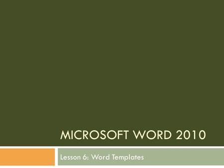 MICROSOFT WORD 2010 Lesson 6: Word Templates. The goal of this lesson is for the students to successfully create and work with templates. The student.