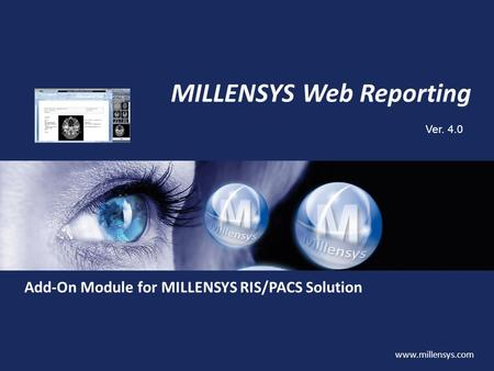 Www.millensys.com MILLENSYS Web Reporting Ver. 4.0 Add-On Module for MILLENSYS RIS/PACS Solution.