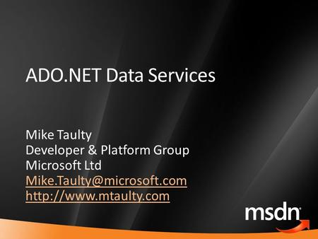 1 ADO.NET Data Services Mike Taulty Developer & Platform Group Microsoft Ltd