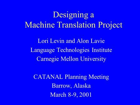 Designing a Machine Translation Project Lori Levin and Alon Lavie Language Technologies Institute Carnegie Mellon University CATANAL Planning Meeting Barrow,