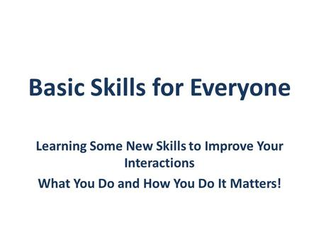 Basic Skills for Everyone Learning Some New Skills to Improve Your Interactions What You Do and How You Do It Matters!
