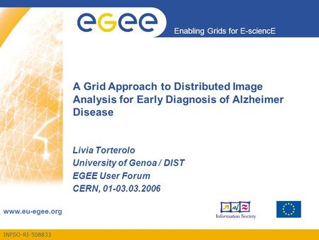 INFSO-RI-508833 Enabling Grids for E-sciencE www.eu-egee.org A Grid Approach to Distributed Image Analysis for Early Diagnosis of Alzheimer Disease Livia.