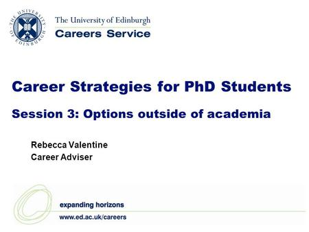 Career Strategies for PhD Students Session 3: Options outside of academia Rebecca Valentine Career Adviser.