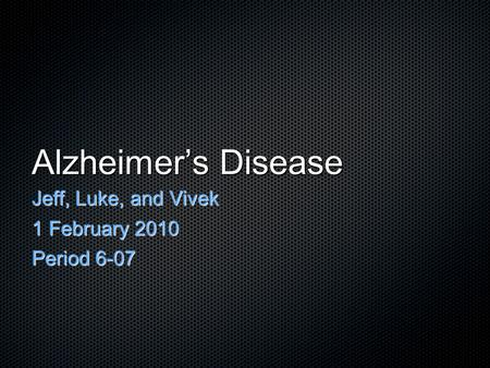 Alzheimer's Disease Jeff, Luke, and Vivek 1 February 2010 Period 6-07.