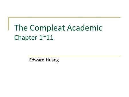The Compleat Academic Chapter 1~11 Edward Huang. Agenda Welcome to the PhD Program Need a Job Surviving Skills  Teaching  Researching  Writing Show.