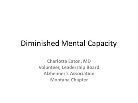 Diminished Mental Capacity Charlotta Eaton, MD Volunteer, Leadership Board Alzheimer's Association Montana Chapter.