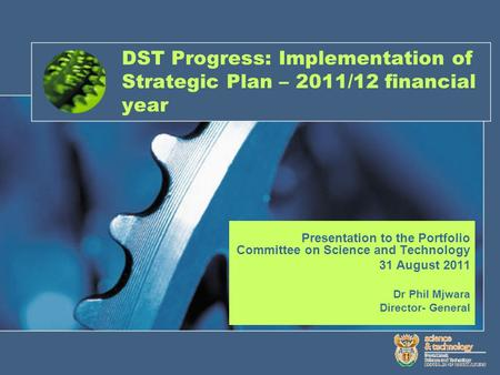 DST Progress: Implementation of Strategic Plan – 2011/12 financial year Presentation to the Portfolio Committee on Science and Technology 31 August 2011.