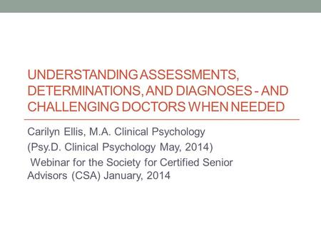 UNDERSTANDING ASSESSMENTS, DETERMINATIONS, AND DIAGNOSES - AND CHALLENGING DOCTORS WHEN NEEDED Carilyn Ellis, M.A. Clinical Psychology (Psy.D. Clinical.