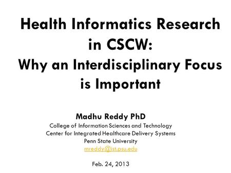 1 Health Informatics Research in CSCW: Why an Interdisciplinary Focus is Important Madhu Reddy PhD College of Information Sciences and Technology Center.
