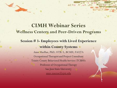 CIMH Webinar Series Wellness Centers and Peer-Driven Programs Session # 3- Employees with Lived Experience within County Systems Anne MacRae, PhD, OTR/L,