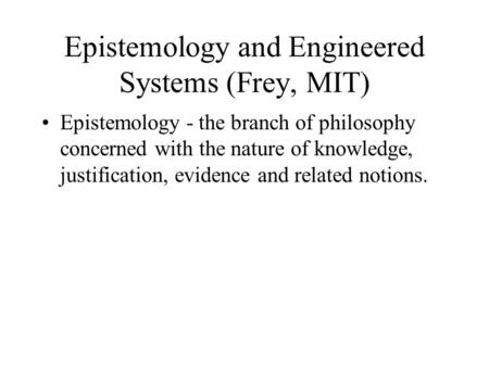 Epistemology and Engineered Systems (Frey, MIT) Epistemology - the branch of philosophy concerned with the nature of knowledge, justification, evidence.