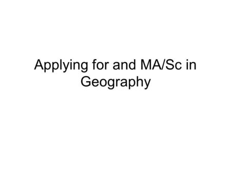 Applying for and MA/Sc in Geography. Why Grad School? New/upgraded knowledge/skills More competitive in job market Very different student experience Qualify.