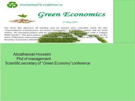 "Green Economy: 12 may 2014 Aboalhassan Hosseini Phd of management Scientific secretary of ""Green Economy""conference."