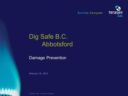 February 18, 2010 Terasen Gas. A Fortis company. Dig Safe B.C. Abbotsford Damage Prevention Burn blue. Save green.
