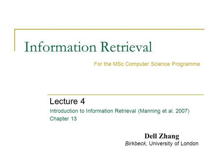 Information Retrieval Lecture 4 Introduction to Information Retrieval (Manning et al. 2007) Chapter 13 For the MSc Computer Science Programme Dell Zhang.